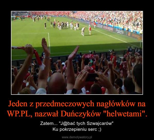 """Jeden z przedmeczowych nagłówków na WP.PL, nazwał Duńczyków """"helwetami"""". – Zatem... """"J@bać tych Szwajcarów""""Ku pokrzepieniu serc ;)"""