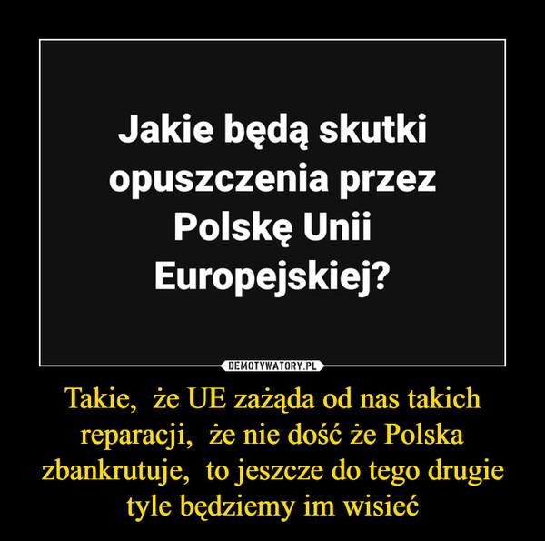 Takie,  że UE zażąda od nas takich reparacji,  że nie dość że Polska zbankrutuje,  to jeszcze do tego drugie tyle będziemy im wisieć –