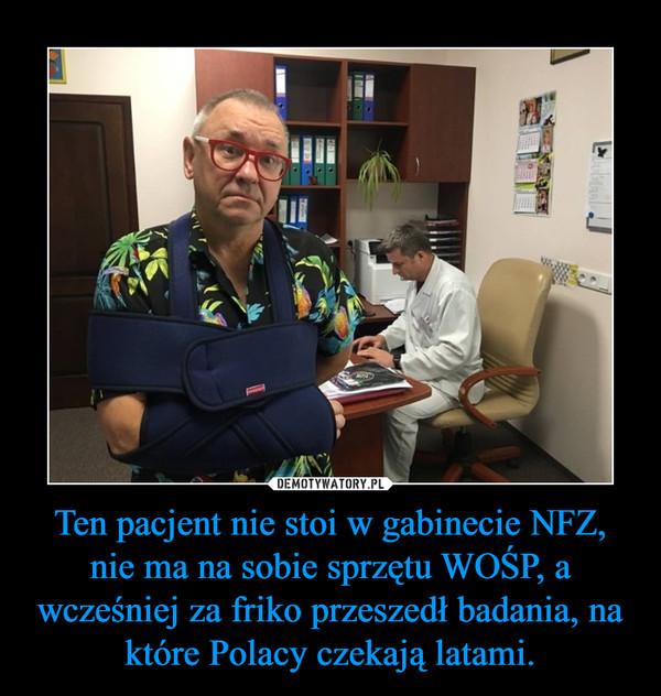 Ten pacjent nie stoi w gabinecie NFZ, nie ma na sobie sprzętu WOŚP, a wcześniej za friko przeszedł badania, na które Polacy czekają latami. –