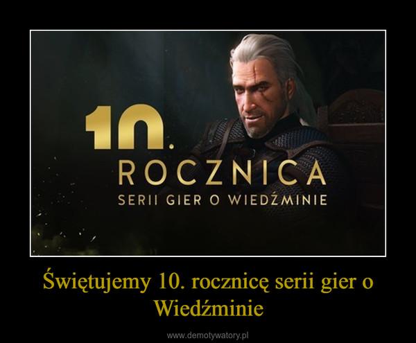 Świętujemy 10. rocznicę serii gier o Wiedźminie –