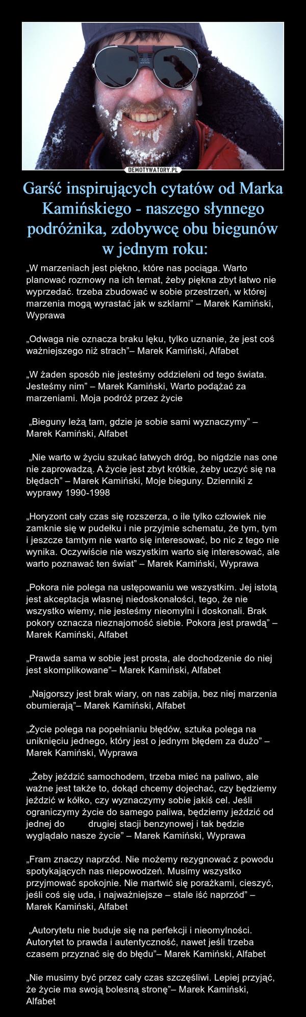 """Garść inspirujących cytatów od Marka Kamińskiego - naszego słynnego podróżnika, zdobywcę obu biegunów w jednym roku: – """"W marzeniach jest piękno, które nas pociąga. Warto planować rozmowy na ich temat, żeby piękna zbyt łatwo nie wyprzedać. trzeba zbudować w sobie przestrzeń, w której marzenia mogą wyrastać jak w szklarni"""" – Marek Kamiński, Wyprawa""""Odwaga nie oznacza braku lęku, tylko uznanie, że jest coś ważniejszego niż strach""""– Marek Kamiński, Alfabet""""W żaden sposób nie jesteśmy oddzieleni od tego świata. Jesteśmy nim"""" – Marek Kamiński, Warto podążać za marzeniami. Moja podróż przez życie """"Bieguny leżą tam, gdzie je sobie sami wyznaczymy"""" – Marek Kamiński, Alfabet """"Nie warto w życiu szukać łatwych dróg, bo nigdzie nas one nie zaprowadzą. A życie jest zbyt krótkie, żeby uczyć się na błędach"""" – Marek Kamiński, Moje bieguny. Dzienniki z wyprawy 1990-1998""""Horyzont cały czas się rozszerza, o ile tylko człowiek nie zamknie się w pudełku i nie przyjmie schematu, że tym, tym i jeszcze tamtym nie warto się interesować, bo nic z tego nie wynika. Oczywiście nie wszystkim warto się interesować, ale warto poznawać ten świat"""" – Marek Kamiński, Wyprawa""""Pokora nie polega na ustępowaniu we wszystkim. Jej istotą jest akceptacja własnej niedoskonałości, tego, że nie wszystko wiemy, nie jesteśmy nieomylni i doskonali. Brak pokory oznacza nieznajomość siebie. Pokora jest prawdą"""" – Marek Kamiński, Alfabet""""Prawda sama w sobie jest prosta, ale dochodzenie do niej jest skomplikowane""""– Marek Kamiński, Alfabet """"Najgorszy jest brak wiary, on nas zabija, bez niej marzenia obumierają""""– Marek Kamiński, Alfabet""""Życie polega na popełnianiu błędów, sztuka polega na uniknięciu jednego, który jest o jednym błędem za dużo"""" – Marek Kamiński, Wyprawa """"Żeby jeździć samochodem, trzeba mieć na paliwo, ale ważne jest także to, dokąd chcemy dojechać, czy będziemy jeździć w kółko, czy wyznaczymy sobie jakiś cel. Jeśli ograniczymy życie do samego paliwa, będziemy jeździć od jednej do         drugiej stacji be"""