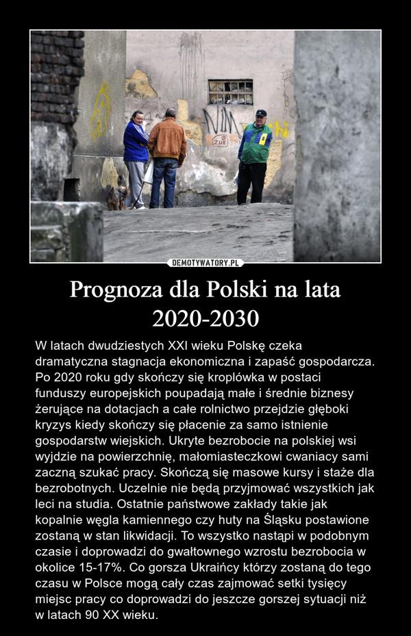 Prognoza dla Polski na lata 2020-2030 – W latach dwudziestych XXI wieku Polskę czeka dramatyczna stagnacja ekonomiczna i zapaść gospodarcza. Po 2020 roku gdy skończy się kroplówka w postaci funduszy europejskich poupadają małe i średnie biznesy żerujące na dotacjach a całe rolnictwo przejdzie głęboki kryzys kiedy skończy się płacenie za samo istnienie gospodarstw wiejskich. Ukryte bezrobocie na polskiej wsi wyjdzie na powierzchnię, małomiasteczkowi cwaniacy sami zaczną szukać pracy. Skończą się masowe kursy i staże dla bezrobotnych. Uczelnie nie będą przyjmować wszystkich jak leci na studia. Ostatnie państwowe zakłady takie jak kopalnie węgla kamiennego czy huty na Śląsku postawione zostaną w stan likwidacji. To wszystko nastąpi w podobnym czasie i doprowadzi do gwałtownego wzrostu bezrobocia w okolice 15-17%. Co gorsza Ukraińcy którzy zostaną do tego czasu w Polsce mogą cały czas zajmować setki tysięcy miejsc pracy co doprowadzi do jeszcze gorszej sytuacji niż w latach 90 XX wieku.