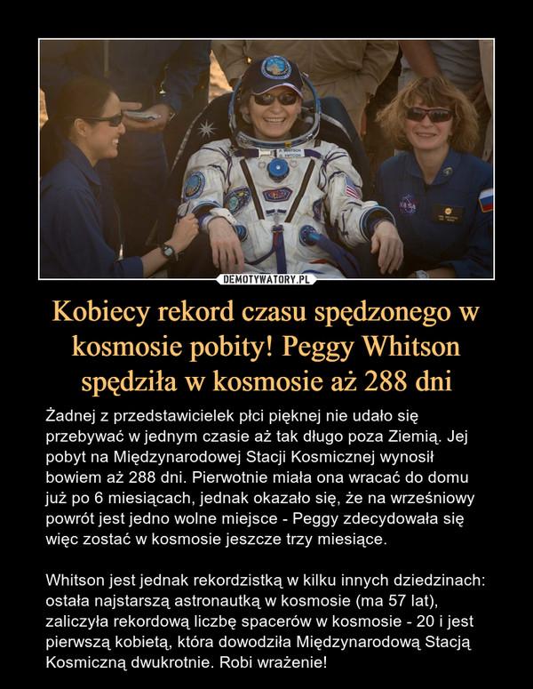 Kobiecy rekord czasu spędzonego w kosmosie pobity! Peggy Whitson spędziła w kosmosie aż 288 dni – Żadnej z przedstawicielek płci pięknej nie udało się przebywać w jednym czasie aż tak długo poza Ziemią. Jej pobyt na Międzynarodowej Stacji Kosmicznej wynosił bowiem aż 288 dni. Pierwotnie miała ona wracać do domu już po 6 miesiącach, jednak okazało się, że na wrześniowy powrót jest jedno wolne miejsce - Peggy zdecydowała się więc zostać w kosmosie jeszcze trzy miesiące.Whitson jest jednak rekordzistką w kilku innych dziedzinach: ostała najstarszą astronautką w kosmosie (ma 57 lat), zaliczyła rekordową liczbę spacerów w kosmosie - 20 i jest pierwszą kobietą, która dowodziła Międzynarodową Stacją Kosmiczną dwukrotnie. Robi wrażenie!