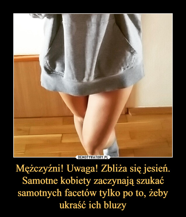 Mężczyźni! Uwaga! Zbliża się jesień. Samotne kobiety zaczynają szukać samotnych facetów tylko po to, żeby ukraść ich bluzy –