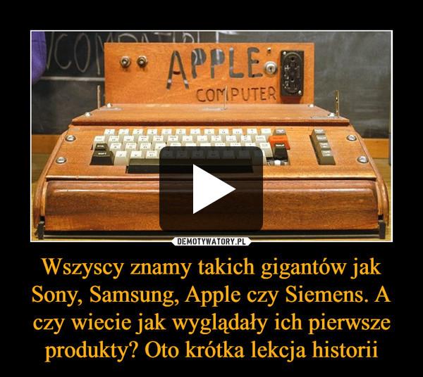 Wszyscy znamy takich gigantów jak Sony, Samsung, Apple czy Siemens. A czy wiecie jak wyglądały ich pierwsze produkty? Oto krótka lekcja historii –