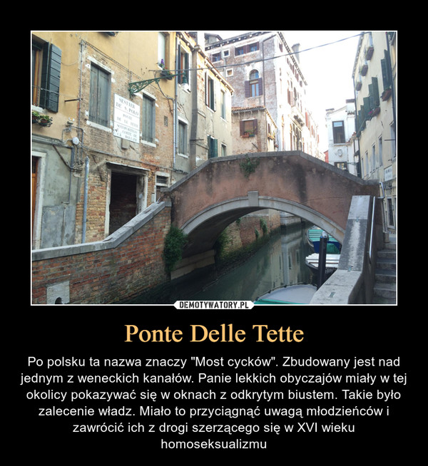 """Ponte Delle Tette – Po polsku ta nazwa znaczy """"Most cycków"""". Zbudowany jest nad jednym z weneckich kanałów. Panie lekkich obyczajów miały w tej okolicy pokazywać się w oknach z odkrytym biustem. Takie było zalecenie władz. Miało to przyciągnąć uwagą młodzieńców i zawrócić ich z drogi szerzącego się w XVI wieku homoseksualizmu"""