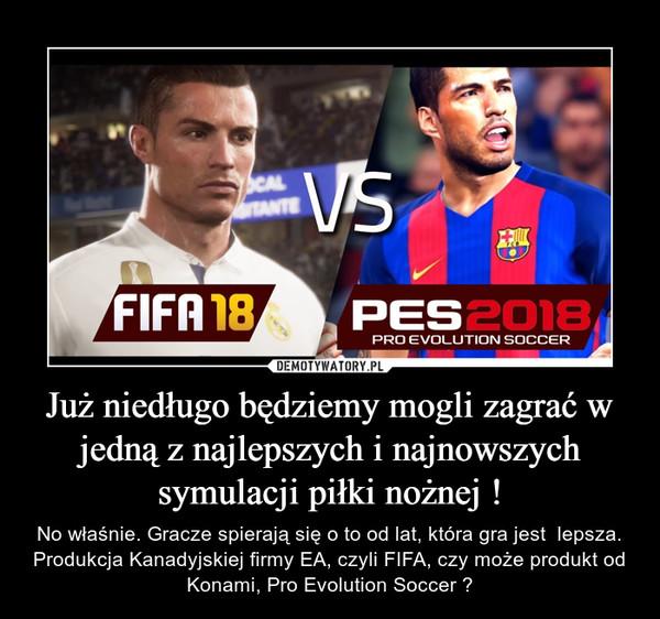 Już niedługo będziemy mogli zagrać w jedną z najlepszych i najnowszych symulacji piłki nożnej ! – No właśnie. Gracze spierają się o to od lat, która gra jest  lepsza. Produkcja Kanadyjskiej firmy EA, czyli FIFA, czy może produkt od Konami, Pro Evolution Soccer ?