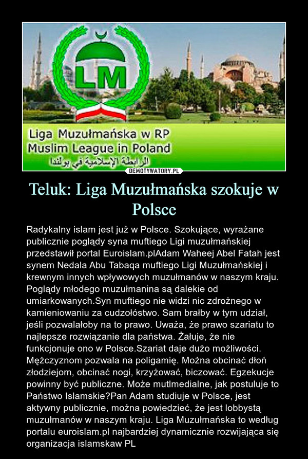 Teluk: Liga Muzułmańska szokuje w Polsce – Radykalny islam jest już w Polsce. Szokujące, wyrażane publicznie poglądy syna muftiego Ligi muzułmańskiej przedstawił portal Euroislam.plAdam Waheej Abel Fatah jest synem Nedala Abu Tabaqa muftiego Ligi Muzułmańskiej i krewnym innych wpływowych muzułmanów w naszym kraju. Poglądy młodego muzułmanina są dalekie od umiarkowanych.Syn muftiego nie widzi nic zdrożnego w kamieniowaniu za cudzołóstwo. Sam brałby w tym udział, jeśli pozwalałoby na to prawo. Uważa, że prawo szariatu to najlepsze rozwiązanie dla państwa. Żałuje, że nie funkcjonuje ono w Polsce.Szariat daje dużo możliwości. Mężczyznom pozwala na poligamię. Można obcinać dłoń złodziejom, obcinać nogi, krzyżować, biczować. Egzekucje powinny być publiczne. Może mutlmedialne, jak postuluje to Państwo Islamskie?Pan Adam studiuje w Polsce, jest aktywny publicznie, można powiedzieć, że jest lobbystą muzułmanów w naszym kraju. Liga Muzułmańska to według portalu euroislam.pl najbardziej dynamicznie rozwijająca się organizacja islamskaw PL