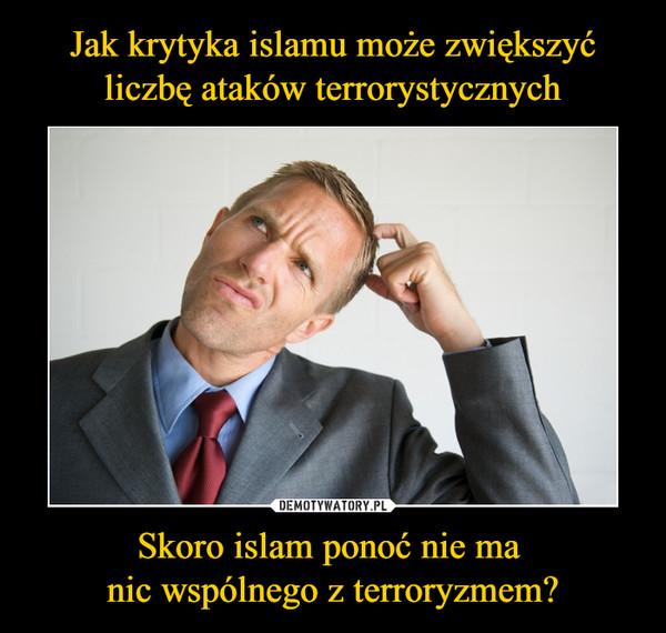 Skoro islam ponoć nie ma nic wspólnego z terroryzmem? –