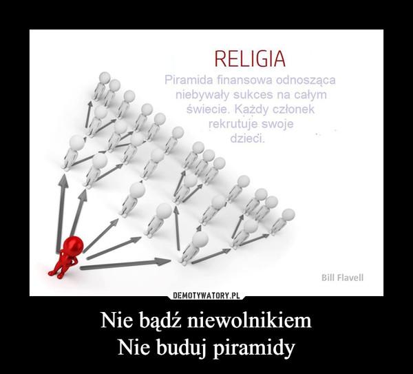 Nie bądź niewolnikiemNie buduj piramidy –