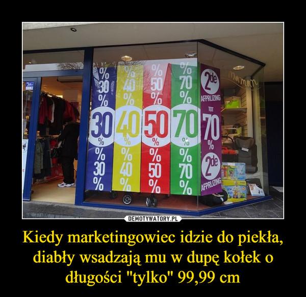 Kiedy marketingowiec idzie do piekła, diabły wsadzają mu w dupę kołek o długości ''tylko'' 99,99 cm –