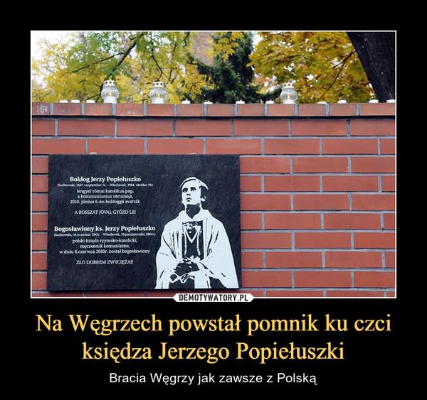 Na Węgrzech powstał pomnik ku czci księdza Jerzego Popiełuszki – Bracia Węgrzy jak zawsze z Polską Błogosławiony ks. Jerzy Popiełuszko Zło dobrem zwyciężaj