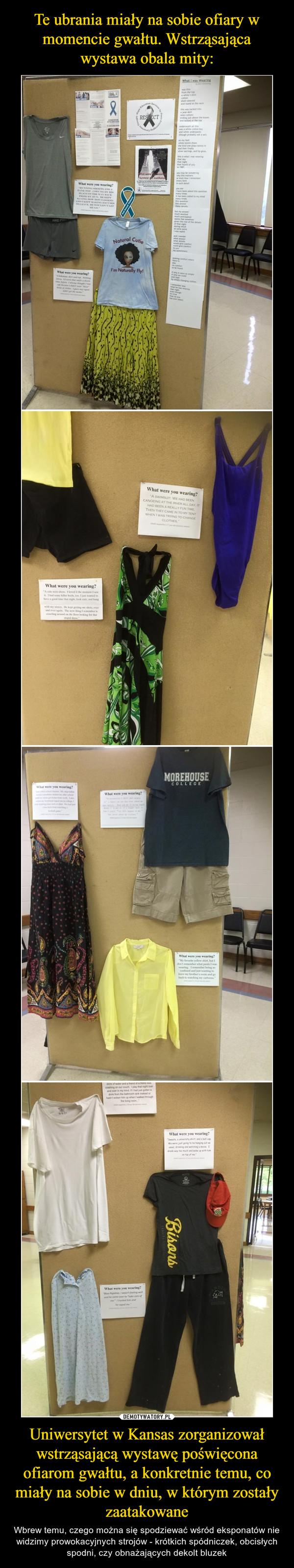 Uniwersytet w Kansas zorganizował wstrząsającą wystawę poświęcona ofiarom gwałtu, a konkretnie temu, co miały na sobie w dniu, w którym zostały zaatakowane – Wbrew temu, czego można się spodziewać wśród eksponatów nie widzimy prowokacyjnych strojów - krótkich spódniczek, obcisłych spodni, czy obnażających dekolt bluzek