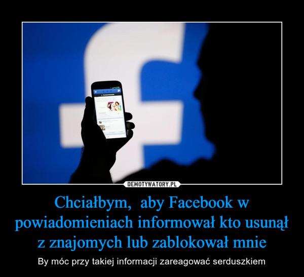 Chciałbym,  aby Facebook w powiadomieniach informował kto usunął z znajomych lub zablokował mnie – By móc przy takiej informacji zareagować serduszkiem