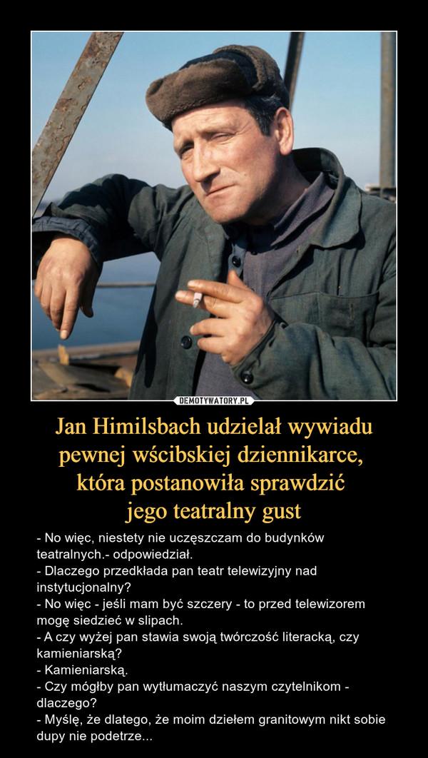 Jan Himilsbach udzielał wywiadu pewnej wścibskiej dziennikarce, która postanowiła sprawdzić jego teatralny gust – - No więc, niestety nie uczęszczam do budynków teatralnych.- odpowiedział.- Dlaczego przedkłada pan teatr telewizyjny nad instytucjonalny? - No więc - jeśli mam być szczery - to przed telewizorem mogę siedzieć w slipach. - A czy wyżej pan stawia swoją twórczość literacką, czy kamieniarską? - Kamieniarską. - Czy mógłby pan wytłumaczyć naszym czytelnikom - dlaczego? - Myślę, że dlatego, że moim dziełem granitowym nikt sobie dupy nie podetrze...