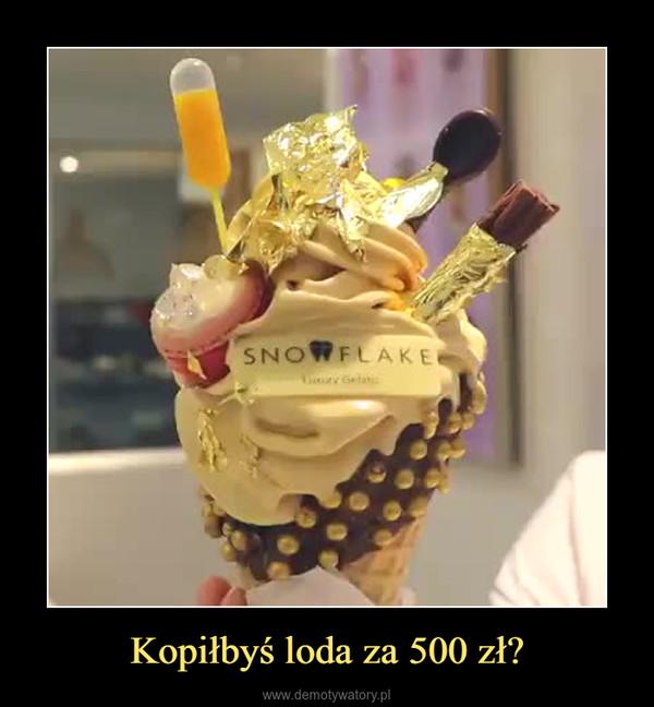 Kopiłbyś loda za 500 zł? –