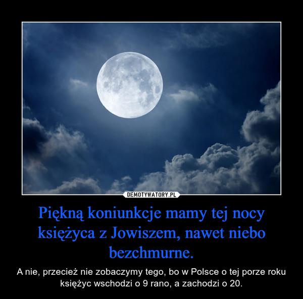 Piękną koniunkcje mamy tej nocy księżyca z Jowiszem, nawet niebo bezchmurne. – A nie, przecież nie zobaczymy tego, bo w Polsce o tej porze roku księżyc wschodzi o 9 rano, a zachodzi o 20.