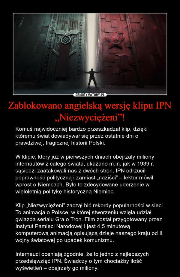 """Zablokowano angielską wersję klipu IPN """"Niezwyciężeni""""! – Komuś najwidoczniej bardzo przeszkadzał klip, dzięki któremu świat dowiadywał się przez ostatnie dni o prawdziwej, tragicznej historii Polski. W klipie, który już w pierwszych dniach obejrzały miliony internautów z całego świata, ukazano m.in. jak w 1939 r. sąsiedzi zaatakowali nas z dwóch stron. IPN odrzucił poprawność polityczną i zamiast """"naziści"""" – lektor mówił wprost o Niemcach. Było to zdecydowane uderzenie w wieloletnią politykę historyczną Niemiec.Klip """"Niezwyciężeni"""" zaczął bić rekordy popularności w sieci. To animacja o Polsce, w której stworzeniu wzięła udział gwiazda serialu Gra o Tron. Film został przygotowany przez Instytut Pamięci Narodowej i jest 4,5 minutową komputerową animacją opisującą dzieje naszego kraju od II wojny światowej po upadek komunizmu.Internauci oceniają zgodnie, że to jedno z najlepszych przedsięwzięć IPN. Świadczy o tym chociażby ilość wyświetleń – obejrzały go miliony."""