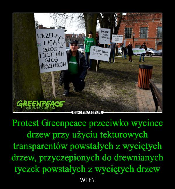 Protest Greenpeace przeciwko wycince drzew przy użyciu tekturowych transparentów powstałych z wyciętych drzew, przyczepionych do drewnianych tyczek powstałych z wyciętych drzew – WTF?