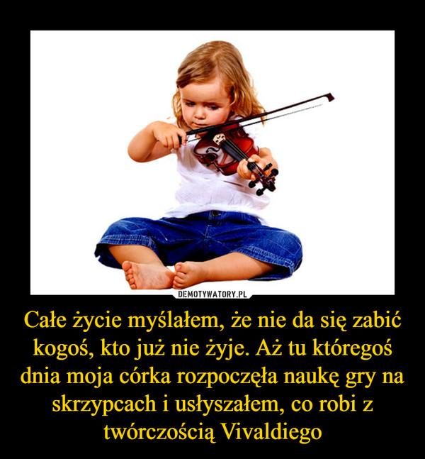 Całe życie myślałem, że nie da się zabić kogoś, kto już nie żyje. Aż tu któregoś dnia moja córka rozpoczęła naukę gry na skrzypcach i usłyszałem, co robi z twórczością Vivaldiego –