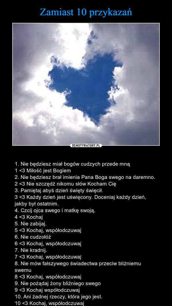 – 1. Nie będziesz miał bogów cudzych przede mną1 <3 Miłość jest Bogiem2. Nie będziesz brał imienia Pana Boga swego na daremno.2 <3 Nie szczędź nikomu słów Kocham Cię3. Pamiętaj abyś dzień święty święcił.3 <3 Każdy dzień jest uświęcony. Doceniaj każdy dzień, jakby był ostatnim.4. Czcij ojca swego i matkę swoją.4 <3 Kochaj5. Nie zabijaj.5 <3 Kochaj, współodczuwaj 6. Nie cudzołóż 6 <3 Kochaj, współodczuwaj7. Nie kradnij.7 <3 Kochaj, współodczuwaj8. Nie mów fałszywego świadectwa przeciw bliźniemu swemu8 <3 Kochaj, współodczuwaj9. Nie pożądaj żony bliźniego swego9 <3 Kochaj współodczuwaj 10. Ani żadnej rzeczy, która jego jest.10 <3 Kochaj, współodczuwaj