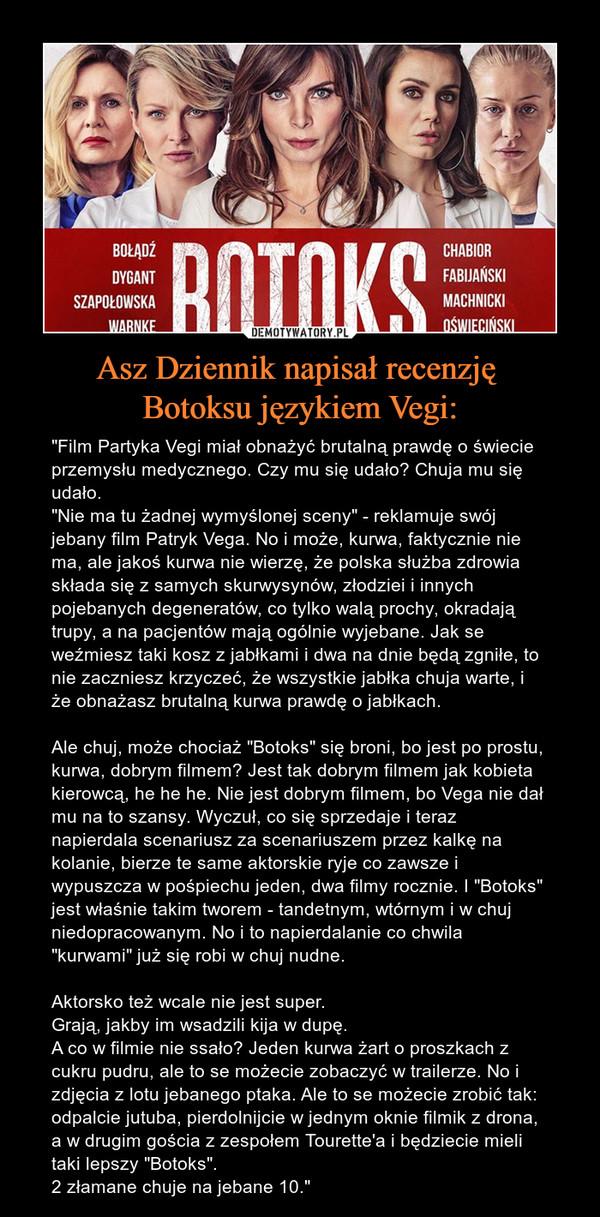 """Asz Dziennik napisał recenzję Botoksu językiem Vegi: – """"Film Partyka Vegi miał obnażyć brutalną prawdę o świecie przemysłu medycznego. Czy mu się udało? Chuja mu się udało.""""Nie ma tu żadnej wymyślonej sceny"""" - reklamuje swój jebany film Patryk Vega. No i może, kurwa, faktycznie nie ma, ale jakoś kurwa nie wierzę, że polska służba zdrowia składa się z samych skurwysynów, złodziei i innych pojebanych degeneratów, co tylko walą prochy, okradają trupy, a na pacjentów mają ogólnie wyjebane. Jak se weźmiesz taki kosz z jabłkami i dwa na dnie będą zgniłe, to nie zaczniesz krzyczeć, że wszystkie jabłka chuja warte, i że obnażasz brutalną kurwa prawdę o jabłkach.Ale chuj, może chociaż """"Botoks"""" się broni, bo jest po prostu, kurwa, dobrym filmem? Jest tak dobrym filmem jak kobieta kierowcą, he he he. Nie jest dobrym filmem, bo Vega nie dał mu na to szansy. Wyczuł, co się sprzedaje i teraz napierdala scenariusz za scenariuszem przez kalkę na kolanie, bierze te same aktorskie ryje co zawsze i wypuszcza w pośpiechu jeden, dwa filmy rocznie. I """"Botoks"""" jest właśnie takim tworem - tandetnym, wtórnym i w chuj niedopracowanym. No i to napierdalanie co chwila """"kurwami"""" już się robi w chuj nudne.Aktorsko też wcale nie jest super.Grają, jakby im wsadzili kija w dupę.A co w filmie nie ssało? Jeden kurwa żart o proszkach z cukru pudru, ale to se możecie zobaczyć w trailerze. No i zdjęcia z lotu jebanego ptaka. Ale to se możecie zrobić tak: odpalcie jutuba, pierdolnijcie w jednym oknie filmik z drona, a w drugim gościa z zespołem Tourette'a i będziecie mieli taki lepszy """"Botoks"""".2 złamane chuje na jebane 10."""""""