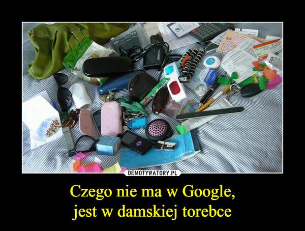 Czego nie ma w Google,jest w damskiej torebce –