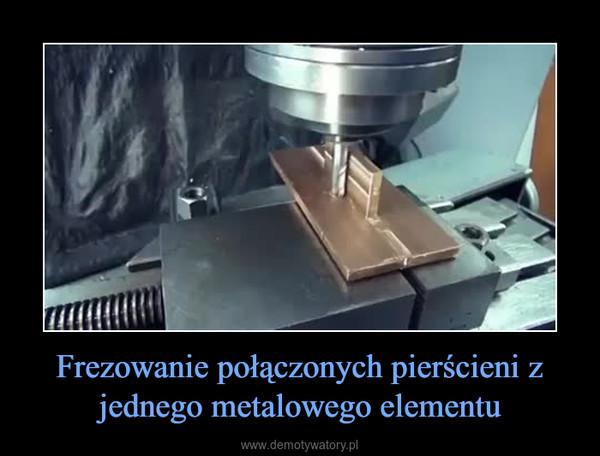 Frezowanie połączonych pierścieni z jednego metalowego elementu –