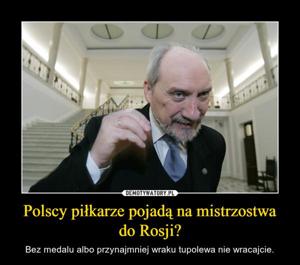 Polscy piłkarze pojadą na mistrzostwa do Rosji? – Bez medalu albo przynajmniej wraku tupolewa nie wracajcie.