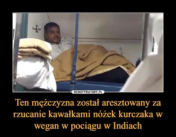 Ten mężczyzna został aresztowany za rzucanie kawałkami nóżek kurczaka w wegan w pociągu w Indiach –