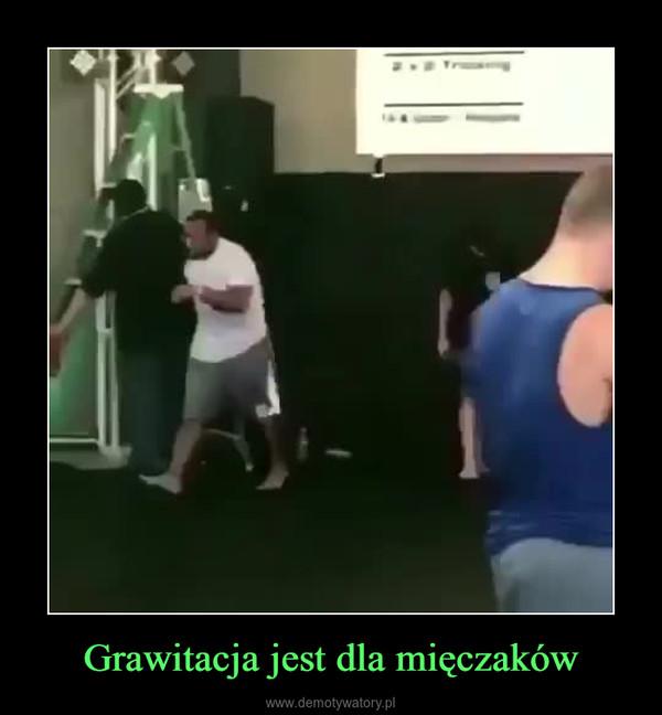 Grawitacja jest dla mięczaków –