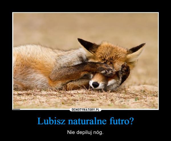 Lubisz naturalne futro? – Nie depiluj nóg.