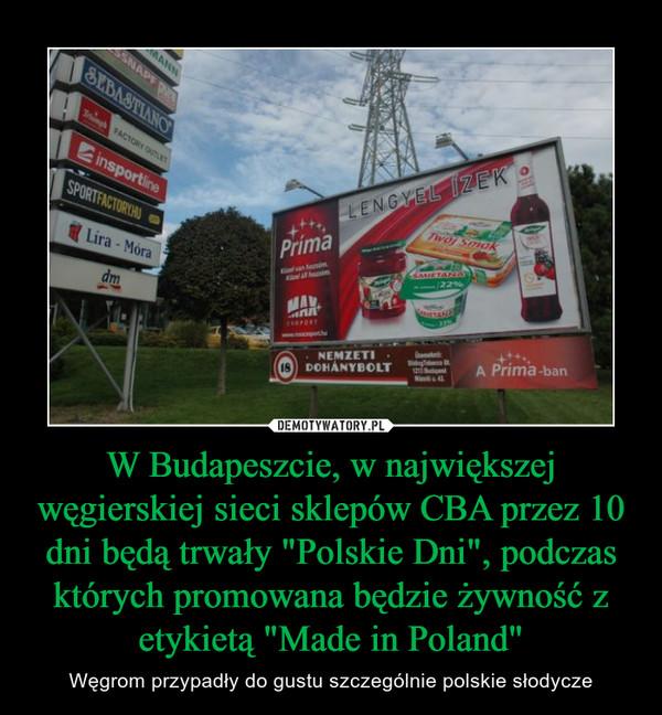 """W Budapeszcie, w największej węgierskiej sieci sklepów CBA przez 10 dni będą trwały """"Polskie Dni"""", podczas których promowana będzie żywność z etykietą """"Made in Poland"""" – Węgrom przypadły do gustu szczególnie polskie słodycze"""