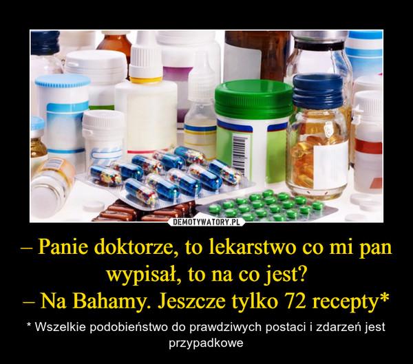 – Panie doktorze, to lekarstwo co mi pan wypisał, to na co jest?– Na Bahamy. Jeszcze tylko 72 recepty* – * Wszelkie podobieństwo do prawdziwych postaci i zdarzeń jest przypadkowe
