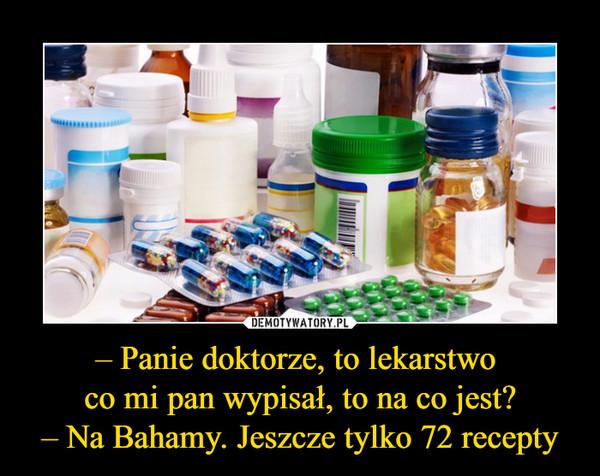 – Panie doktorze, to lekarstwo co mi pan wypisał, to na co jest?– Na Bahamy. Jeszcze tylko 72 recepty –