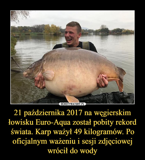 21 października 2017 na węgierskim łowisku Euro-Aqua został pobity rekord świata. Karp ważył 49 kilogramów. Po oficjalnym ważeniu i sesji zdjęciowej wrócił do wody –
