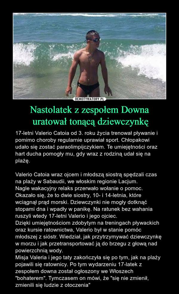 """Nastolatek z zespołem Downa uratował tonącą dziewczynkę – 17-letni Valerio Catoia od 3. roku życia trenował pływanie i pomimo choroby regularnie uprawiał sport. Chłopakowi udało się zostać paraolimpijczykiem. Te umiejętności oraz hart ducha pomogły mu, gdy wraz z rodziną udał się na plażę.Valerio Catoia wraz ojcem i młodszą siostrą spędzali czas na plaży w Sabaudii, we włoskim regionie Lacjum.Nagle wakacyjny relaks przerwało wołanie o pomoc. Okazało się, że to dwie siostry, 10- i 14-letnia, które wciągnął prąd morski. Dziewczynki nie mogły dotknąć stopami dna i wpadły w panikę. Na ratunek bez wahania ruszyli wtedy 17-letni Valerio i jego ojciec.Dzięki umiejętnościom zdobytym na treningach pływackich oraz kursie ratownictwa, Valerio był w stanie pomóc młodszej z sióstr. Wiedział, jak przytrzymywać dziewczynkę w morzu i jak przetransportować ją do brzegu z głową nad powierzchnią wody.Misja Valeria i jego taty zakończyła się po tym, jak na plaży pojawili się ratownicy. Po tym wydarzeniu 17-latek z zespołem downa został ogłoszony we Włoszech """"bohaterem"""". Tymczasem on mówi, że """"się nie zmienił, zmienili się ludzie z otoczenia"""""""