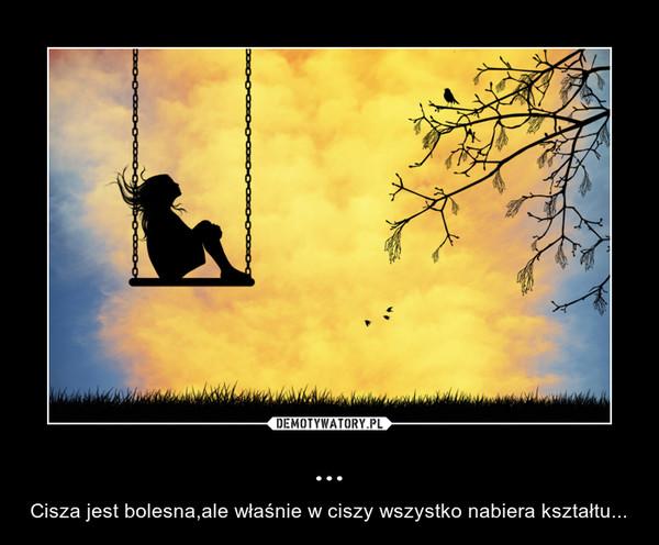 ... – Cisza jest bolesna,ale właśnie w ciszy wszystko nabiera kształtu...