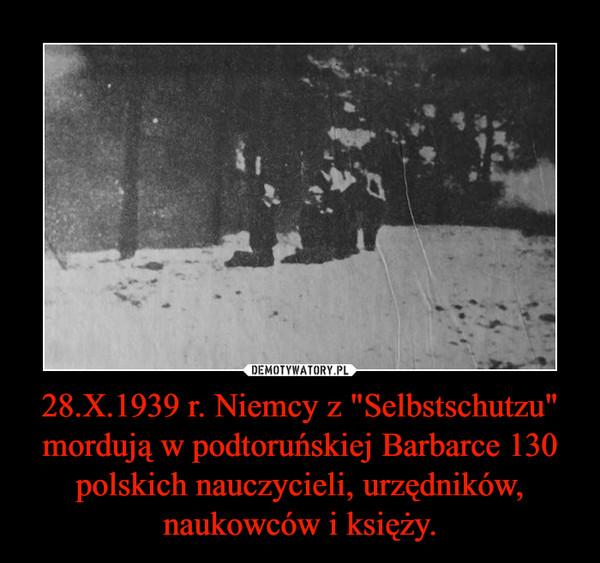 """28.X.1939 r. Niemcy z """"Selbstschutzu"""" mordują w podtoruńskiej Barbarce 130 polskich nauczycieli, urzędników, naukowców i księży. –"""