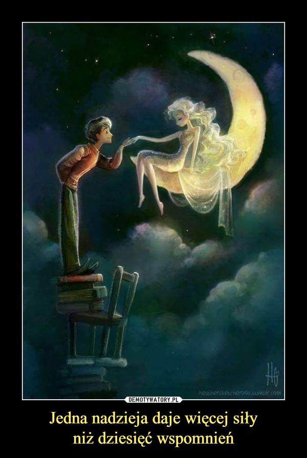 Jedna nadzieja daje więcej siłyniż dziesięć wspomnień –