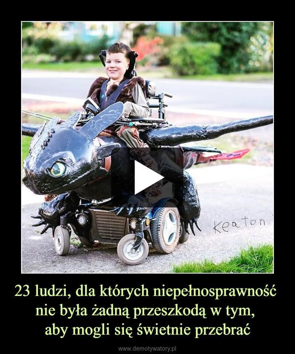 23 ludzi, dla których niepełnosprawność nie była żadną przeszkodą w tym, aby mogli się świetnie przebrać –