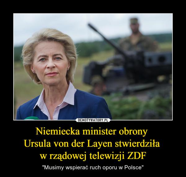 """Niemiecka minister obrony Ursula von der Layen stwierdziła w rządowej telewizji ZDF – """"Musimy wspierać ruch oporu w Polsce"""""""