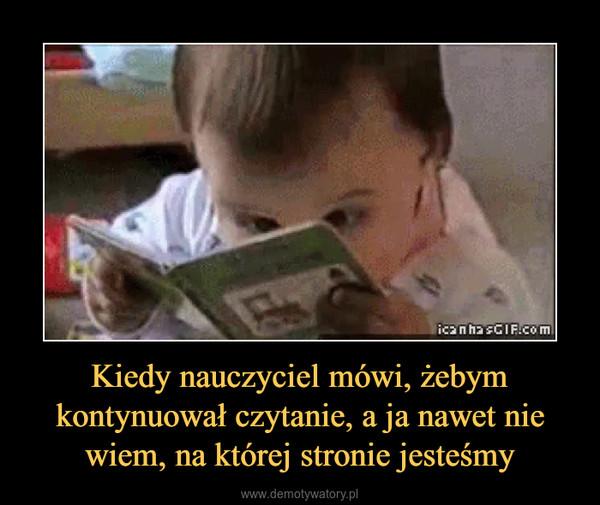 Kiedy nauczyciel mówi, żebym kontynuował czytanie, a ja nawet nie wiem, na której stronie jesteśmy –