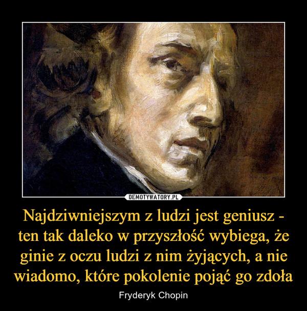 Najdziwniejszym z ludzi jest geniusz - ten tak daleko w przyszłość wybiega, że ginie z oczu ludzi z nim żyjących, a nie wiadomo, które pokolenie pojąć go zdoła – Fryderyk Chopin