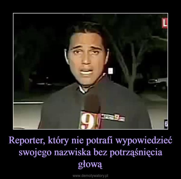 Reporter, który nie potrafi wypowiedzieć swojego nazwiska bez potrząśnięcia głową –