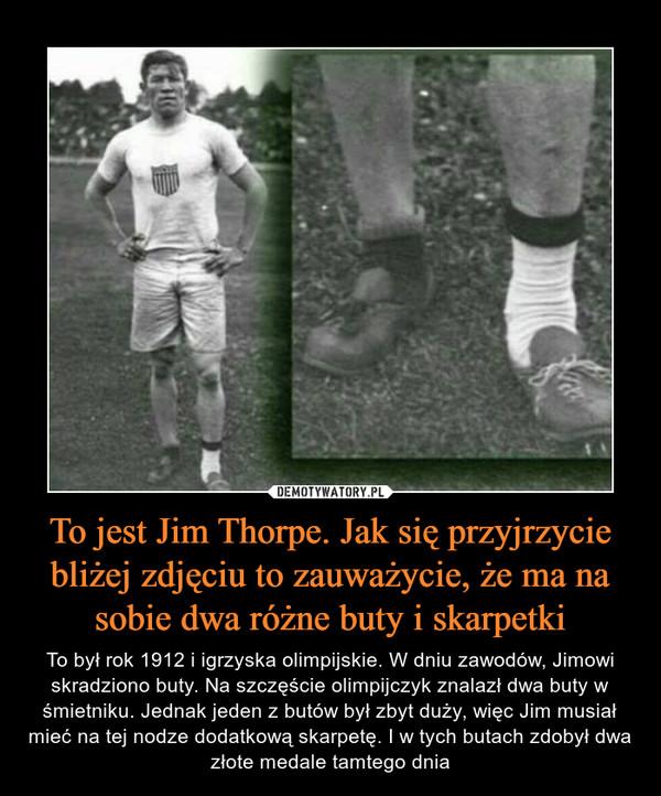 To jest Jim Thorpe. Jak się przyjrzycie bliżej zdjęciu to zauważycie, że ma na sobie dwa różne buty i skarpetki – To był rok 1912 i igrzyska olimpijskie. W dniu zawodów, Jimowi skradziono buty. Na szczęście olimpijczyk znalazł dwa buty w śmietniku. Jednak jeden z butów był zbyt duży, więc Jim musiał mieć na tej nodze dodatkową skarpetę. I w tych butach zdobył dwa złote medale tamtego dnia