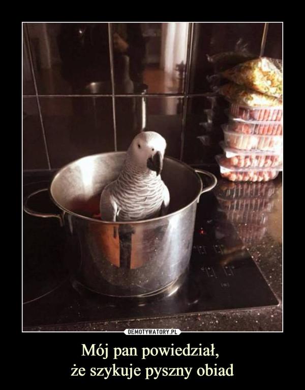 Mój pan powiedział, że szykuje pyszny obiad –