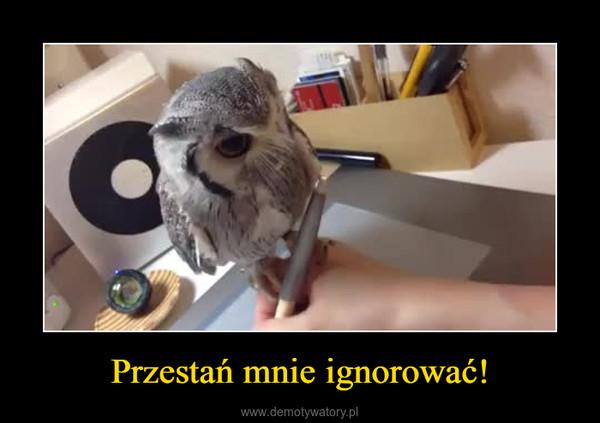 Przestań mnie ignorować! –