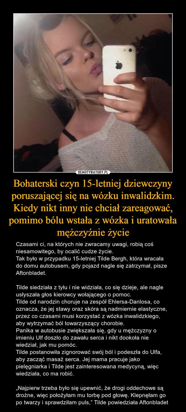 """Bohaterski czyn 15-letniej dziewczyny poruszającej się na wózku inwalidzkim. Kiedy nikt inny nie chciał zareagować, pomimo bólu wstała z wózka i uratowała mężczyźnie życie – Czasami ci, na których nie zwracamy uwagi, robią coś niesamowitego, by ocalić cudze życie.Tak było w przypadku 15-letniej Tilde Bergh, która wracała do domu autobusem, gdy pojazd nagle się zatrzymał, pisze Aftonbladet.Tilde siedziała z tyłu i nie widziała, co się dzieje, ale nagle usłyszała głos kierowcy wołającego o pomoc.Tilde od narodzin choruje na zespół Ehlersa-Danlosa, co oznacza, że jej stawy oraz skóra są nadmiernie elastyczne, przez co czasami musi korzystać z wózka inwalidzkiego, aby wytrzymać ból towarzyszący chorobie.Panika w autobusie zwiększała się, gdy u mężczyzny o imieniu Ulf doszło do zawału serca i nikt dookoła nie wiedział, jak mu pomóc.Tilde postanowiła zignorować swój ból i podeszła do Ulfa, aby zacząć masaż serca. Jej mama pracuje jako pielęgniarka i Tilde jest zainteresowana medycyną, więc wiedziała, co ma robić.""""Najpierw trzeba było się upewnić, że drogi oddechowe są drożne, więc położyłam mu torbę pod głowę. Klepnęłam go po twarzy i sprawdziłam puls,"""" Tilde powiedziała Aftonbladet"""