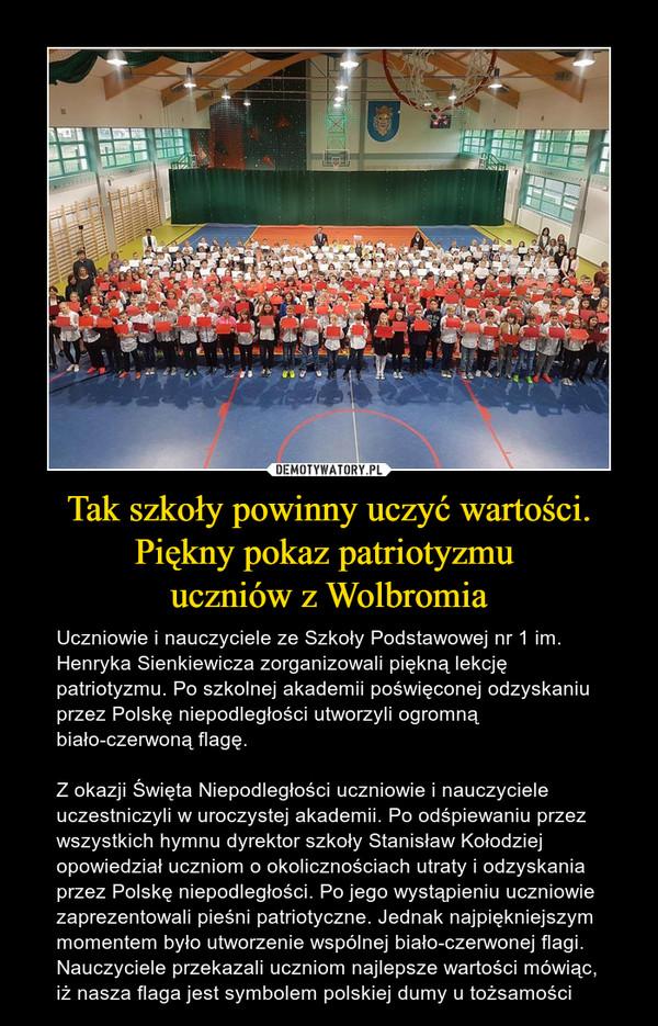 Tak szkoły powinny uczyć wartości. Piękny pokaz patriotyzmu uczniów z Wolbromia – Uczniowie i nauczyciele ze Szkoły Podstawowej nr 1 im. Henryka Sienkiewicza zorganizowali piękną lekcję patriotyzmu. Po szkolnej akademii poświęconej odzyskaniu przez Polskę niepodległości utworzyli ogromną biało-czerwoną flagę.Z okazji Święta Niepodległości uczniowie i nauczyciele uczestniczyli w uroczystej akademii. Po odśpiewaniu przez wszystkich hymnu dyrektor szkoły Stanisław Kołodziej opowiedział uczniom o okolicznościach utraty i odzyskania przez Polskę niepodległości. Po jego wystąpieniu uczniowie zaprezentowali pieśni patriotyczne. Jednak najpiękniejszym momentem było utworzenie wspólnej biało-czerwonej flagi. Nauczyciele przekazali uczniom najlepsze wartości mówiąc, iż nasza flaga jest symbolem polskiej dumy u tożsamości